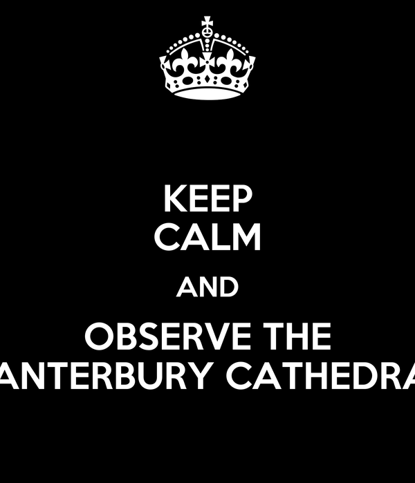 KEEP CALM AND OBSERVE THE CANTERBURY CATHEDRAL