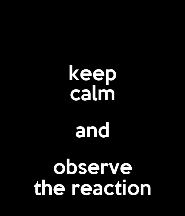 keep calm and observe the reaction