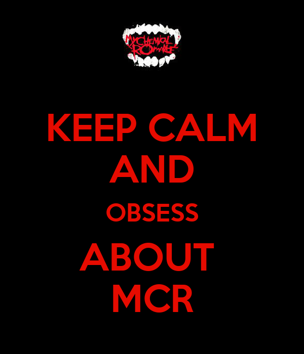 KEEP CALM AND OBSESS ABOUT  MCR