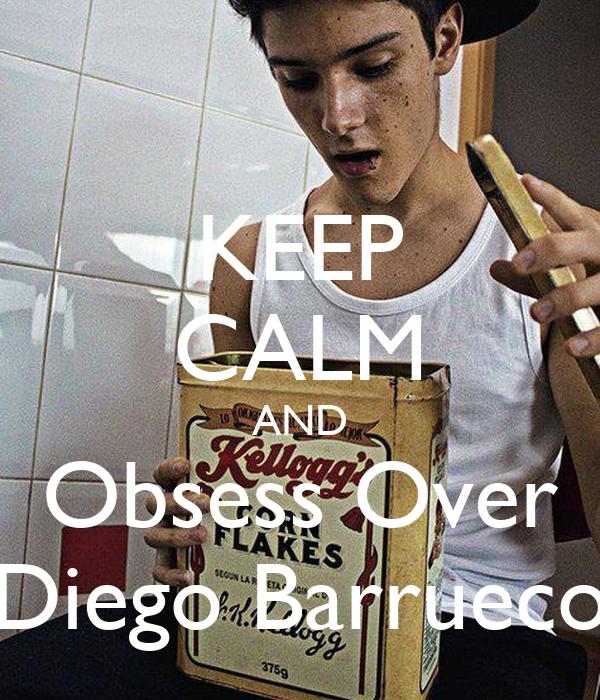 KEEP CALM AND Obsess Over Diego Barrueco