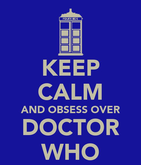 KEEP CALM AND OBSESS OVER DOCTOR WHO