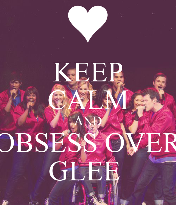 KEEP CALM AND OBSESS OVER GLEE