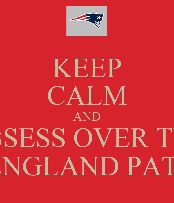 KEEP CALM AND OBSESS OVER THE NEW ENGLAND PATRIOTS