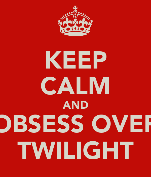 KEEP CALM AND OBSESS OVER TWILIGHT