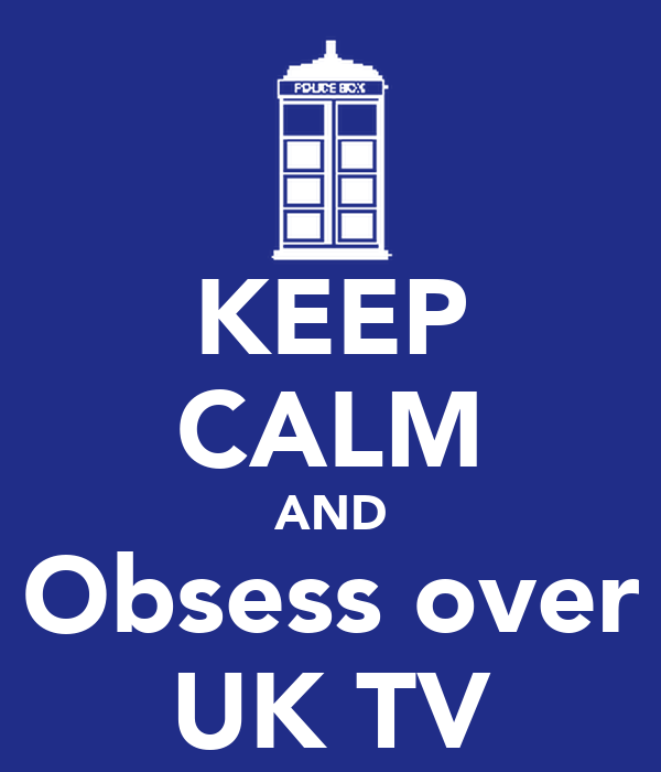 KEEP CALM AND Obsess over UK TV