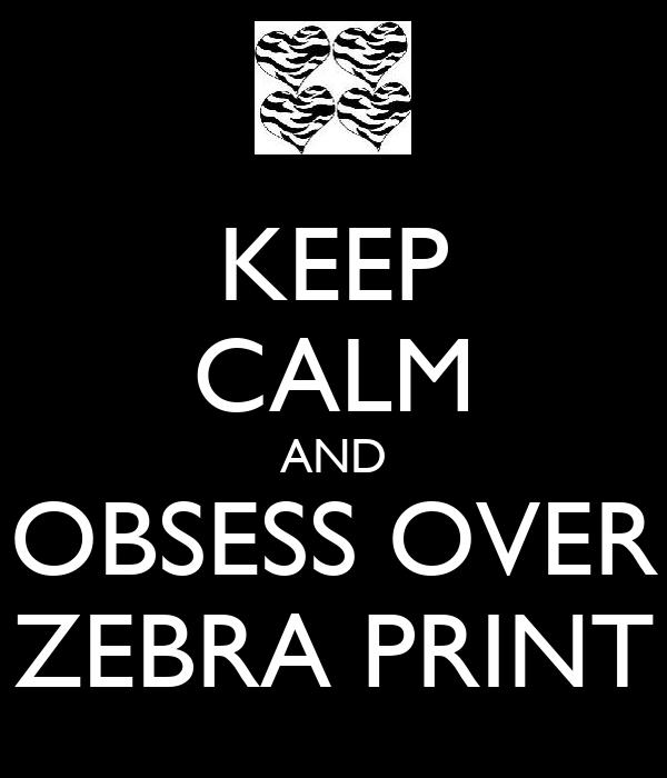 KEEP CALM AND OBSESS OVER ZEBRA PRINT