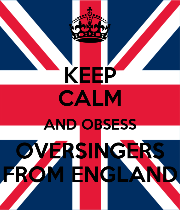 KEEP CALM AND OBSESS OVERSINGERS FROM ENGLAND