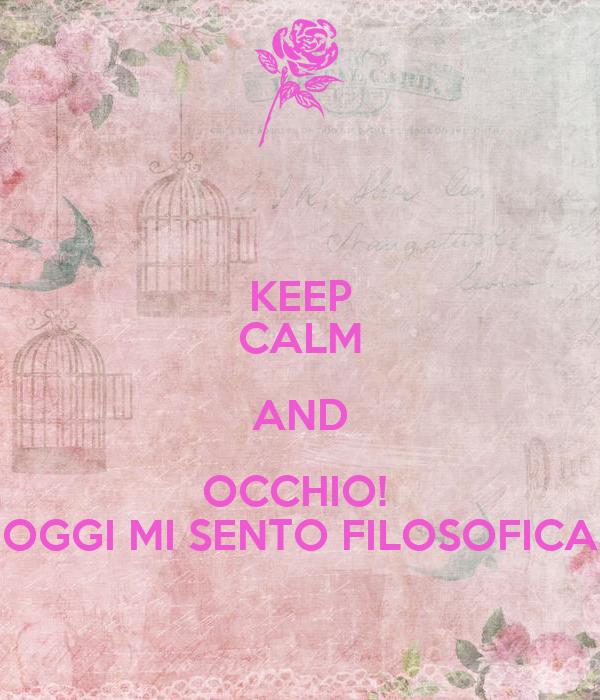 KEEP CALM AND OCCHIO!  OGGI MI SENTO FILOSOFICA