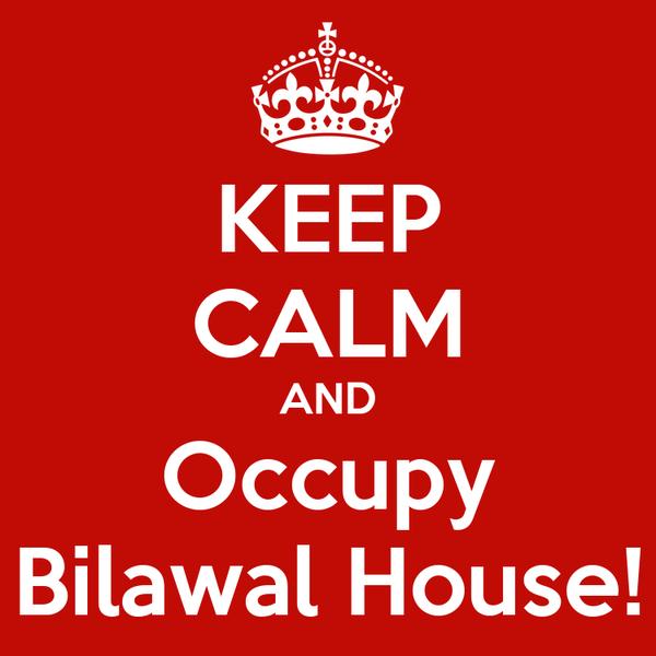 KEEP CALM AND Occupy Bilawal House!