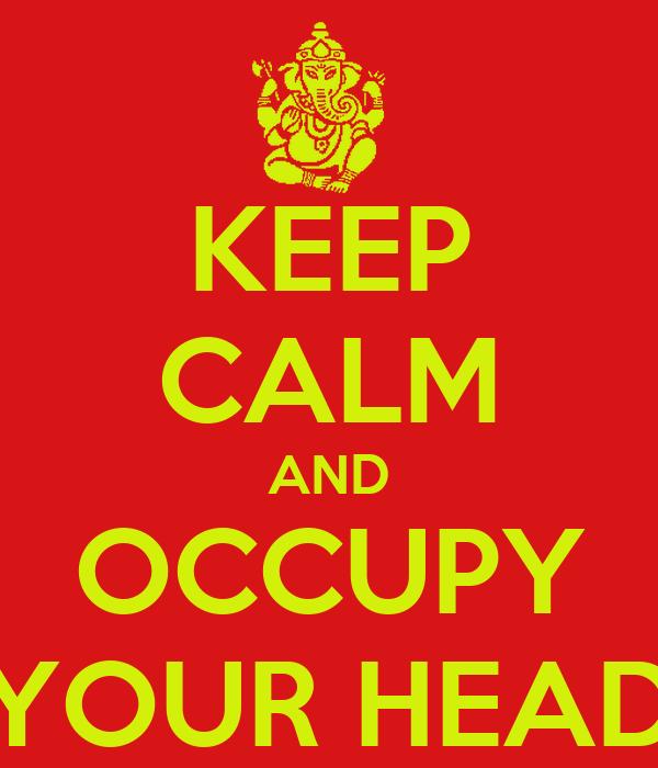 KEEP CALM AND OCCUPY YOUR HEAD