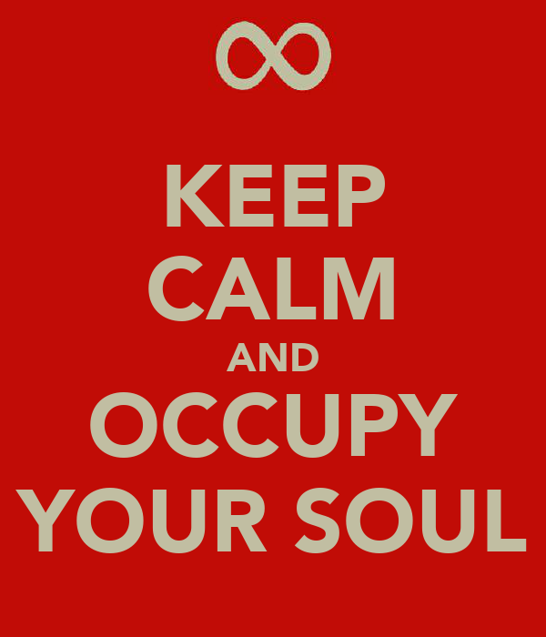 KEEP CALM AND OCCUPY YOUR SOUL