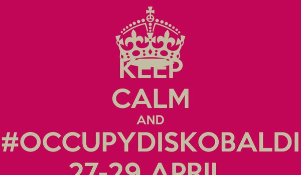 KEEP CALM AND #OCCUPYDISKOBALDI 27-29 APRIL