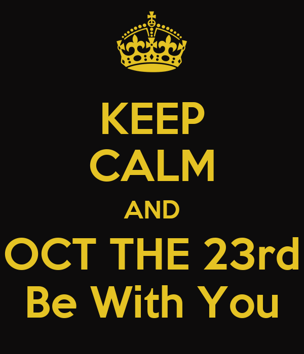 KEEP CALM AND OCT THE 23rd Be With You