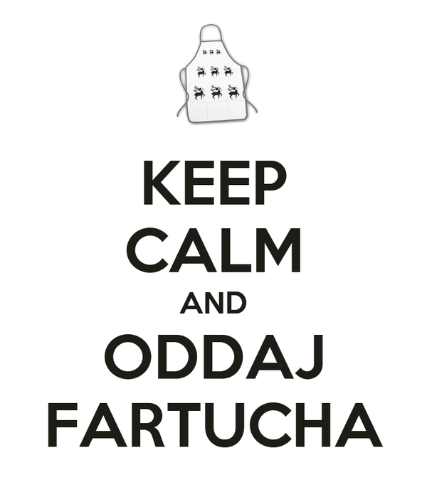 KEEP CALM AND ODDAJ FARTUCHA