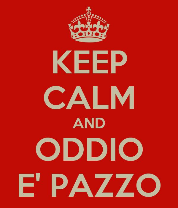 KEEP CALM AND ODDIO E' PAZZO