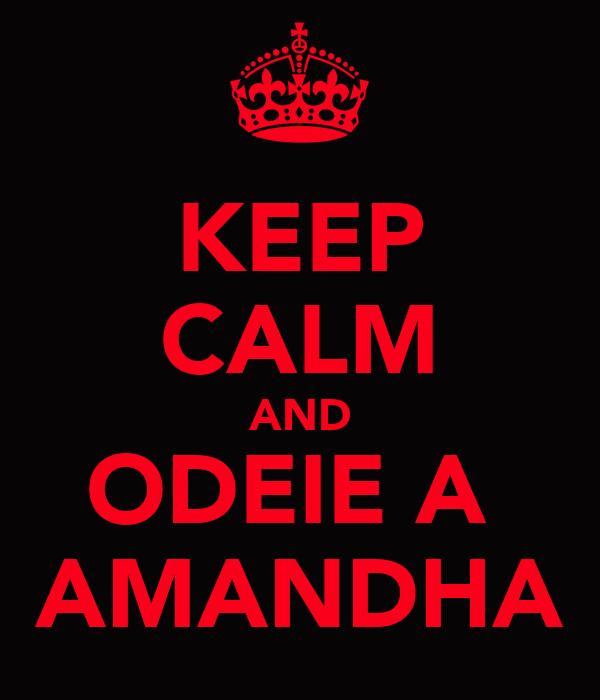 KEEP CALM AND ODEIE A  AMANDHA