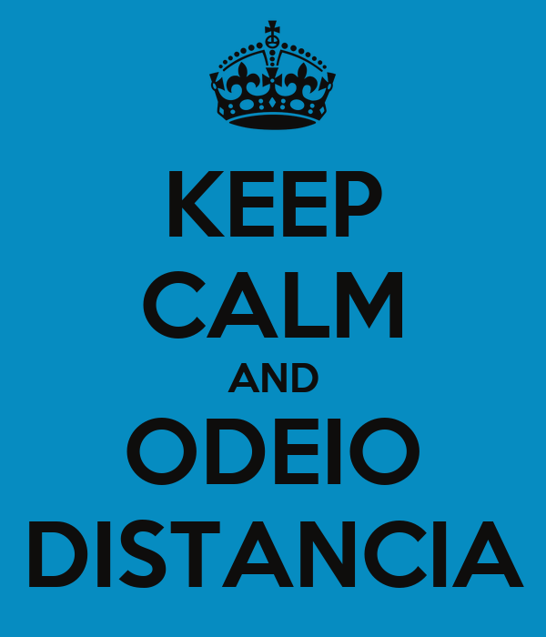 KEEP CALM AND ODEIO DISTANCIA