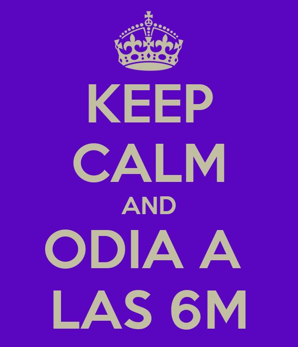 KEEP CALM AND ODIA A  LAS 6M