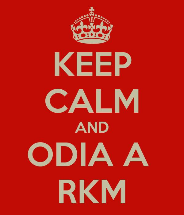 KEEP CALM AND ODIA A  RKM