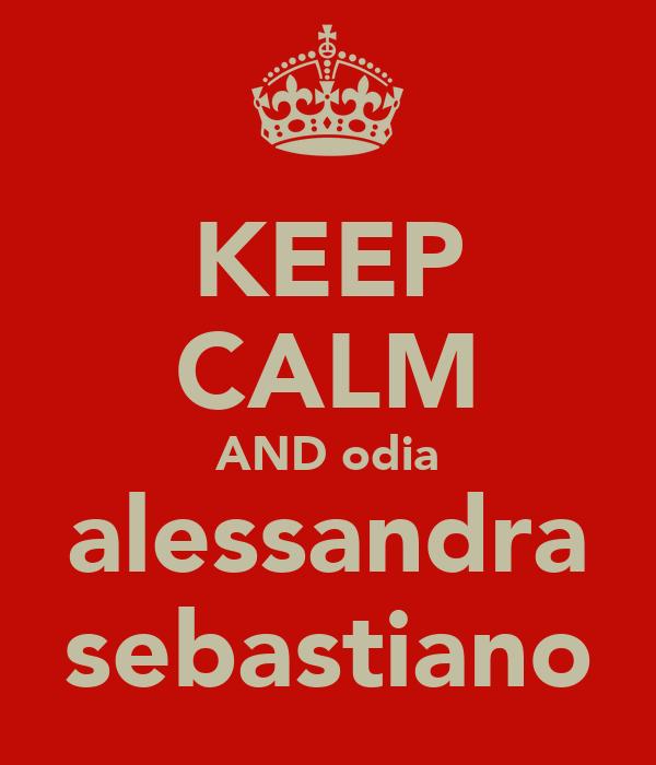 KEEP CALM AND odia alessandra sebastiano