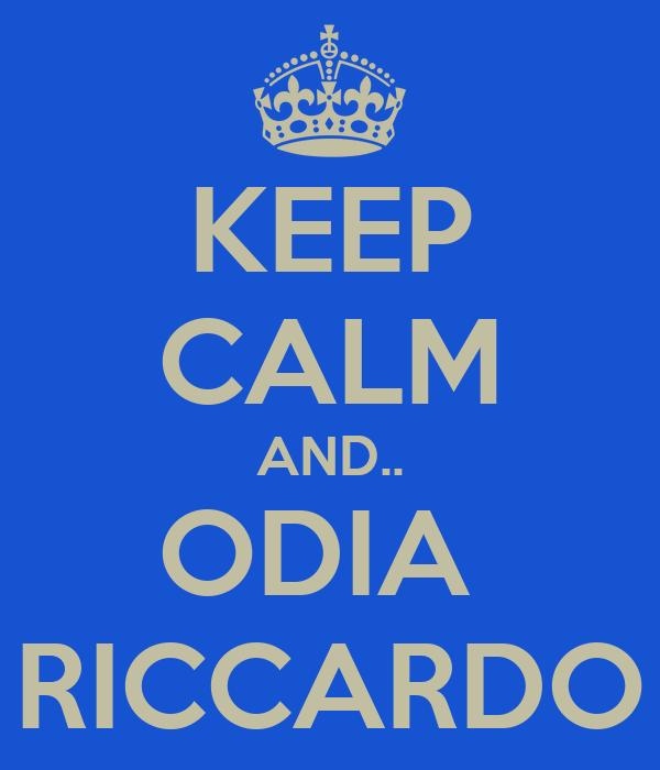 KEEP CALM AND.. ODIA  RICCARDO