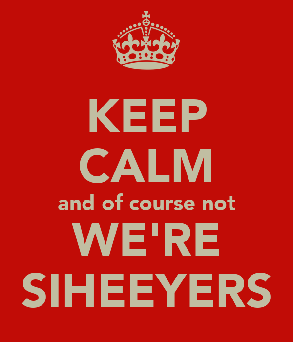 KEEP CALM and of course not WE'RE SIHEEYERS