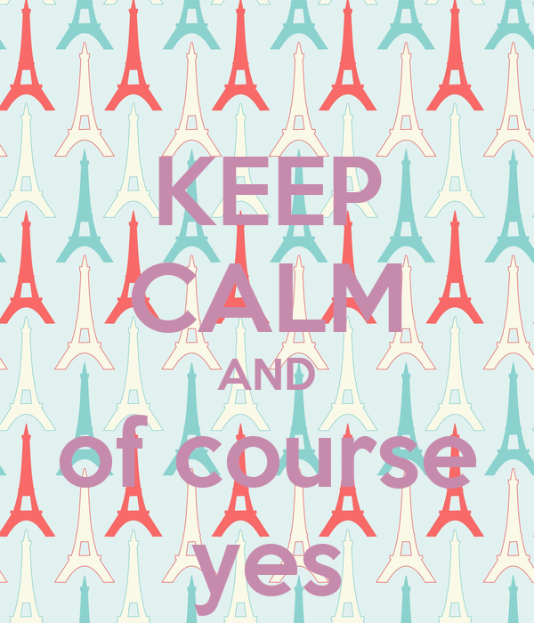 KEEP CALM AND of course yes