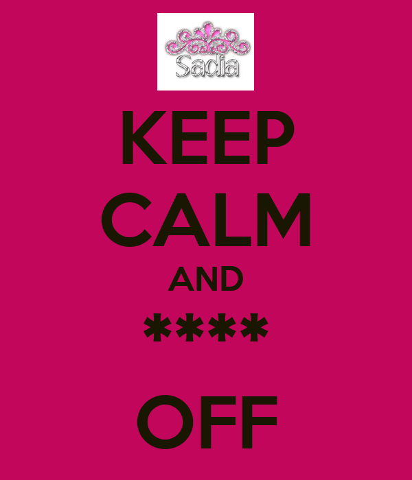 KEEP CALM AND **** OFF