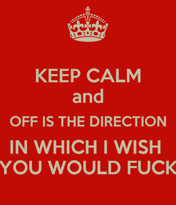 KEEP CALM and OFF IS THE DIRECTION IN WHICH I WISH  YOU WOULD FUCK