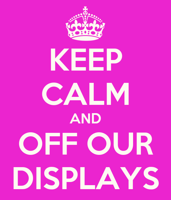 KEEP CALM AND OFF OUR DISPLAYS