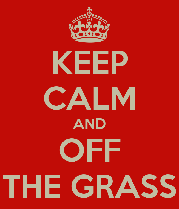 KEEP CALM AND OFF THE GRASS