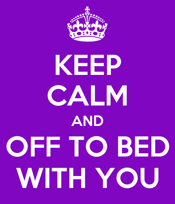 KEEP CALM AND OFF TO BED WITH YOU