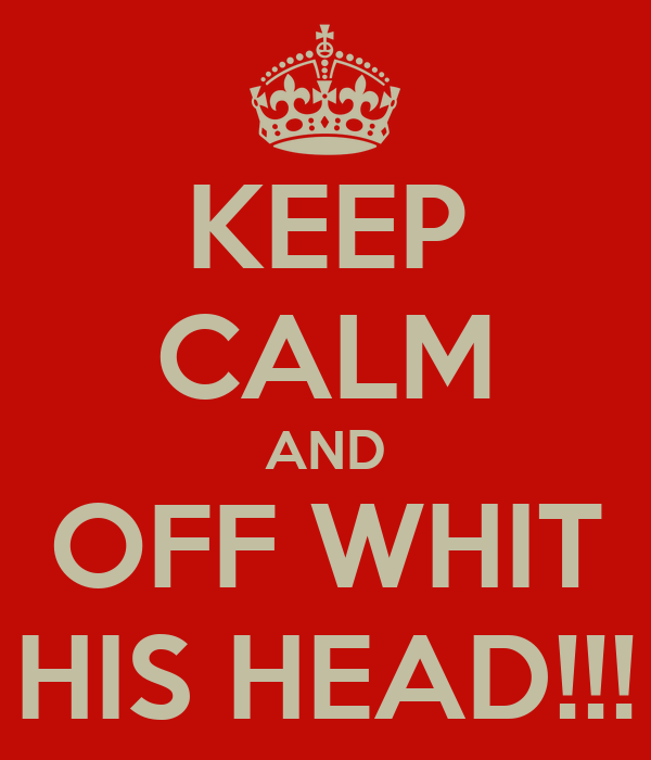 KEEP CALM AND OFF WHIT HIS HEAD!!!
