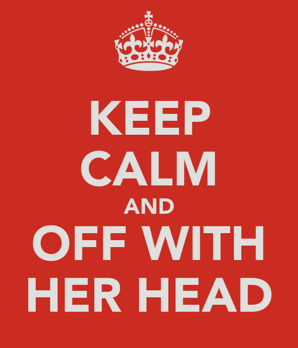 KEEP CALM AND OFF WITH HER HEAD
