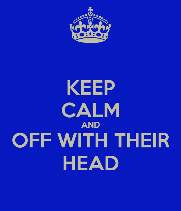 KEEP CALM AND OFF WITH THEIR HEAD