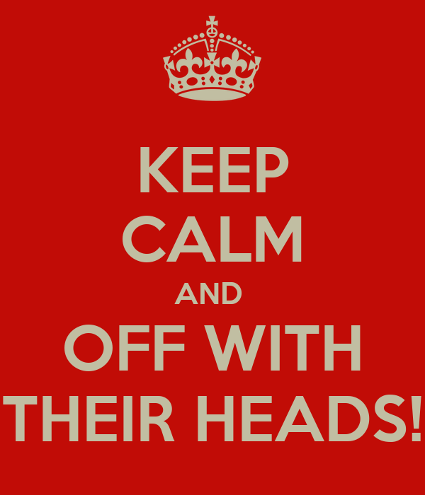 KEEP CALM AND  OFF WITH THEIR HEADS!