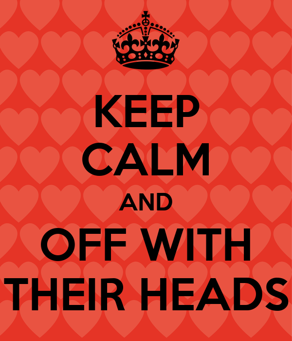 KEEP CALM AND OFF WITH THEIR HEADS