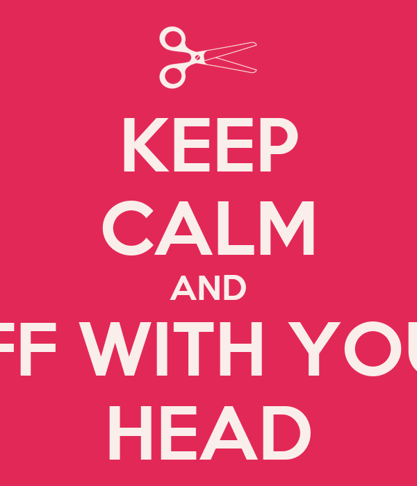 KEEP CALM AND OFF WITH YOUR HEAD