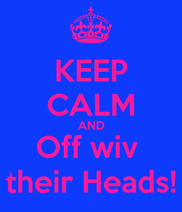 KEEP CALM AND Off wiv  their Heads!