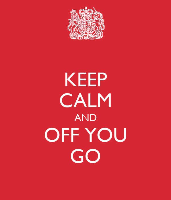 KEEP CALM AND OFF YOU GO