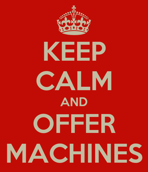 KEEP CALM AND OFFER MACHINES