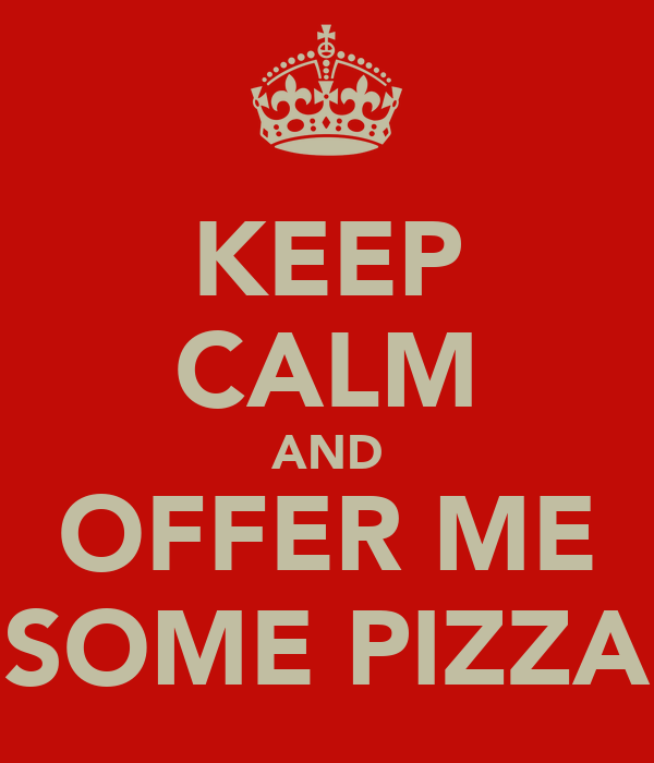 KEEP CALM AND OFFER ME SOME PIZZA