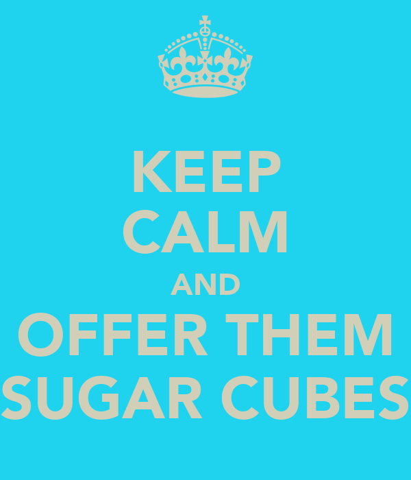 KEEP CALM AND OFFER THEM SUGAR CUBES