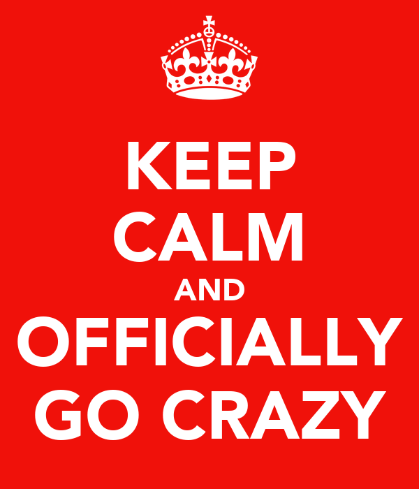 KEEP CALM AND OFFICIALLY GO CRAZY