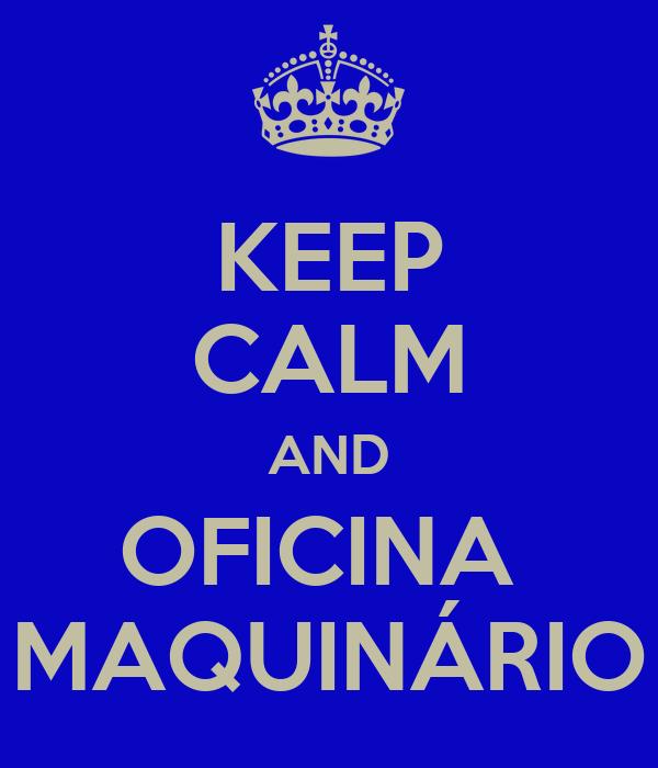 KEEP CALM AND OFICINA  MAQUINÁRIO