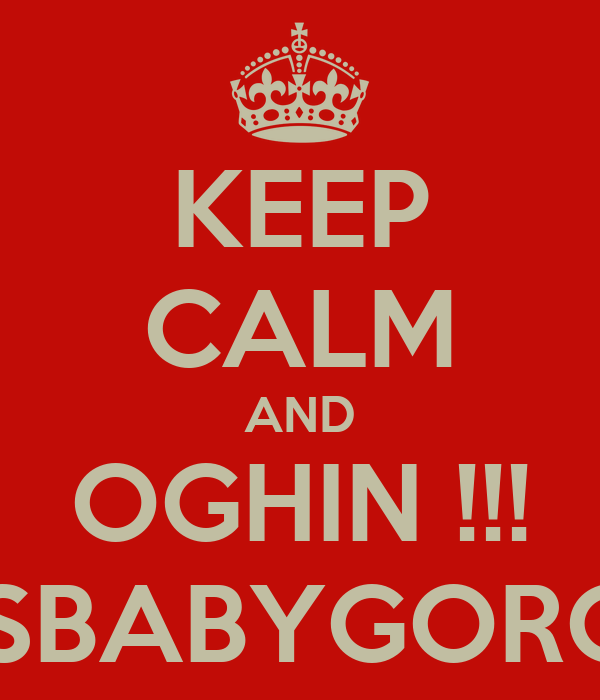 KEEP CALM AND OGHIN !!! YESBABYGORGLE