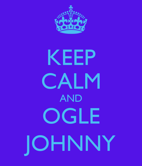 KEEP CALM AND OGLE JOHNNY