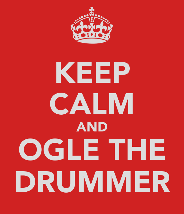KEEP CALM AND OGLE THE DRUMMER