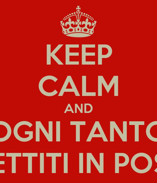 KEEP CALM AND OGNI TANTO METTITI IN POSA