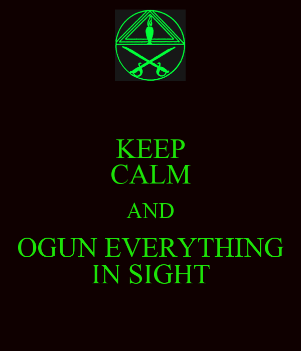 KEEP CALM AND OGUN EVERYTHING IN SIGHT